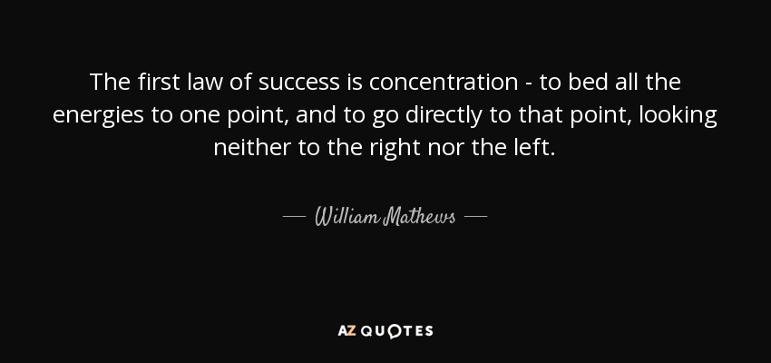 The first law of success is concentration - to bed all the energies to one point, and to go directly to that point, looking neither to the right nor the left. - William Mathews