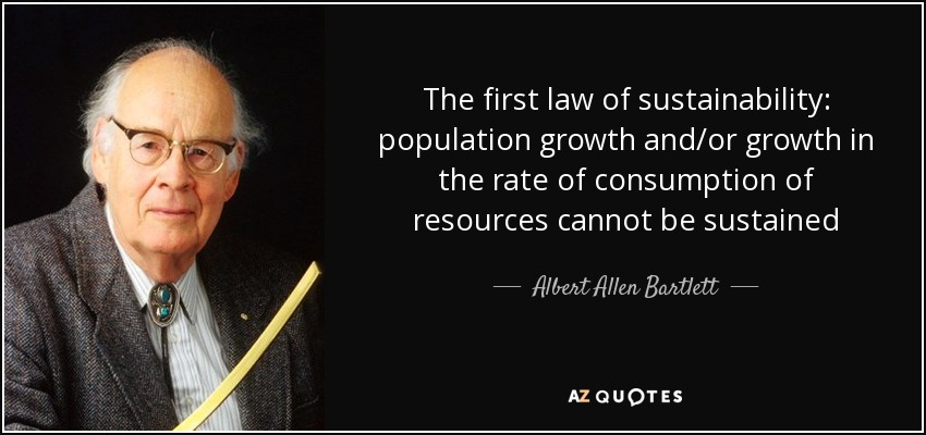 The first law of sustainability: population growth and/or growth in the rate of consumption of resources cannot be sustained - Albert Allen Bartlett