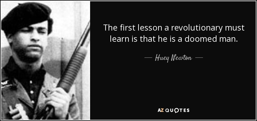 The first lesson a revolutionary must learn is that he is a doomed man. - Huey Newton