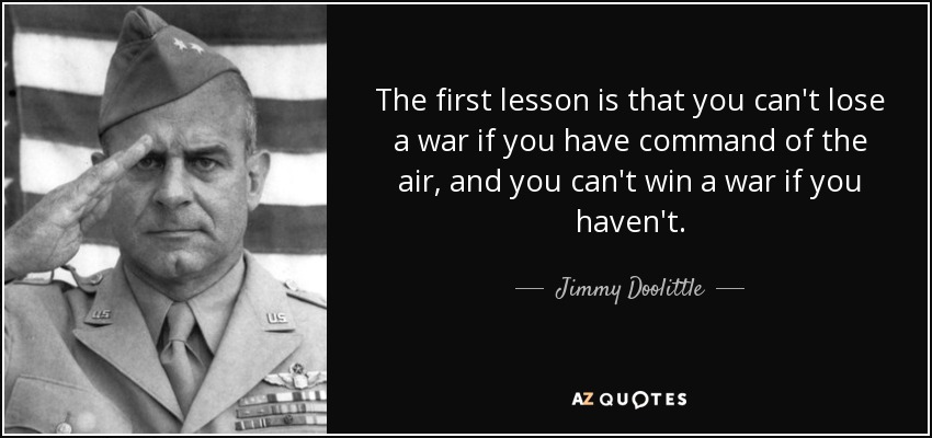 The first lesson is that you can't lose a war if you have command of the air, and you can't win a war if you haven't. - Jimmy Doolittle