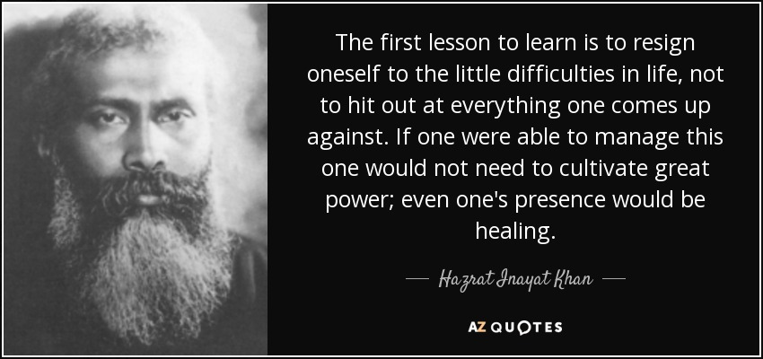 The first lesson to learn is to resign oneself to the little difficulties in life, not to hit out at everything one comes up against. If one were able to manage this one would not need to cultivate great power; even one's presence would be healing. - Hazrat Inayat Khan