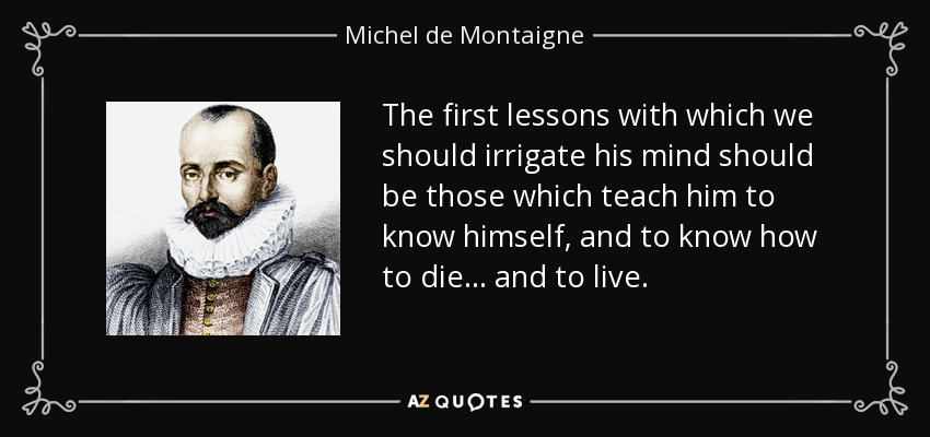 The first lessons with which we should irrigate his mind should be those which teach him to know himself, and to know how to die ... and to live. - Michel de Montaigne