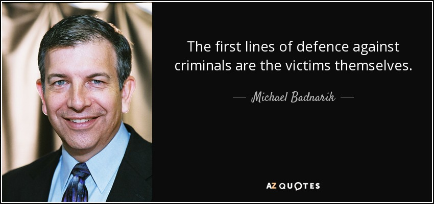The first lines of defence against criminals are the victims themselves. - Michael Badnarik