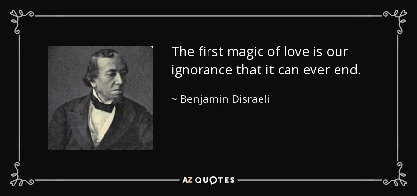 The first magic of love is our ignorance that it can ever end. - Benjamin Disraeli
