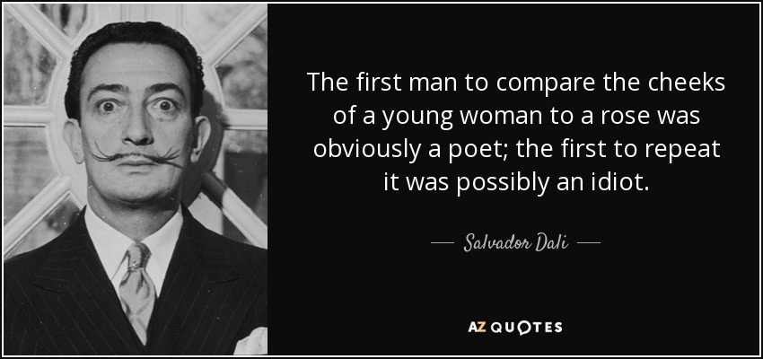 The first man to compare the cheeks of a young woman to a rose was obviously a poet; the first to repeat it was possibly an idiot. - Salvador Dali