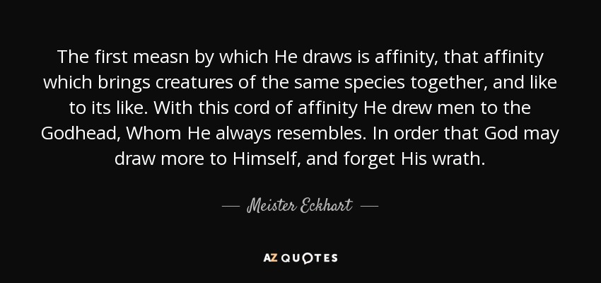 The first measn by which He draws is affinity, that affinity which brings creatures of the same species together, and like to its like. With this cord of affinity He drew men to the Godhead, Whom He always resembles. In order that God may draw more to Himself, and forget His wrath. - Meister Eckhart