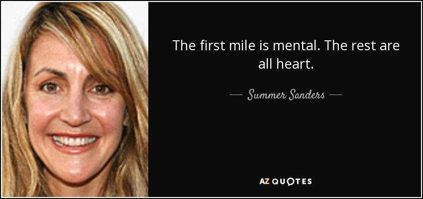 The first mile is mental. The rest are all heart. - Summer Sanders