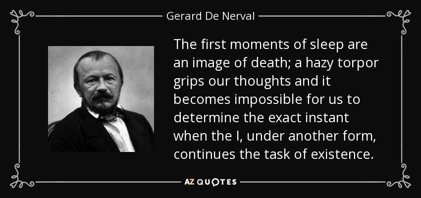 The first moments of sleep are an image of death; a hazy torpor grips our thoughts and it becomes impossible for us to determine the exact instant when the I, under another form, continues the task of existence. - Gerard De Nerval