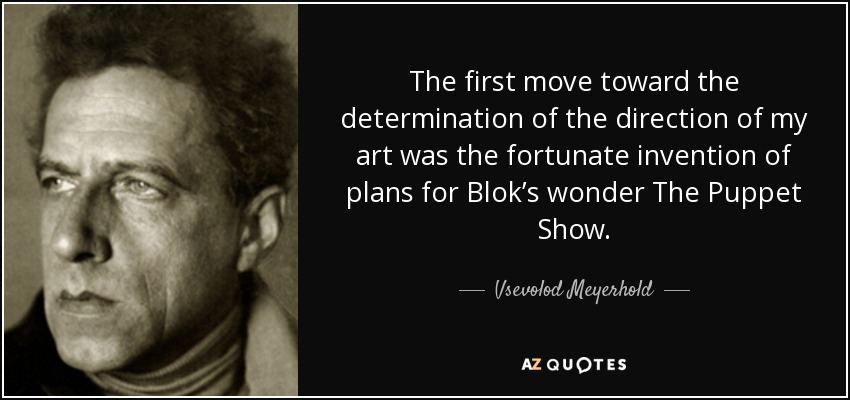 The first move toward the determination of the direction of my art was the fortunate invention of plans for Blok's wonder The Puppet Show. - Vsevolod Meyerhold