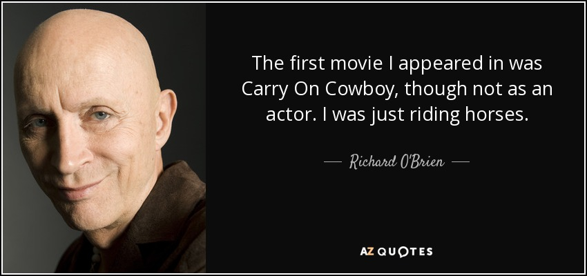 The first movie I appeared in was Carry On Cowboy, though not as an actor. I was just riding horses. - Richard O'Brien