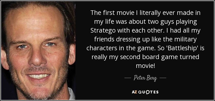 The first movie I literally ever made in my life was about two guys playing Stratego with each other. I had all my friends dressing up like the military characters in the game. So 'Battleship' is really my second board game turned movie! - Peter Berg
