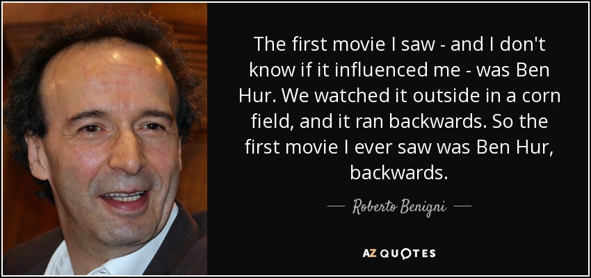 The first movie I saw - and I don't know if it influenced me - was Ben Hur. We watched it outside in a corn field, and it ran backwards, so the first movie I ever saw was Ben Hur backwards. - Roberto Benigni