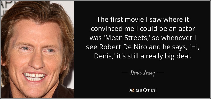 The first movie I saw where it convinced me I could be an actor was 'Mean Streets,' so whenever I see Robert De Niro and he says, 'Hi, Denis,' it's still a really big deal. - Denis Leary
