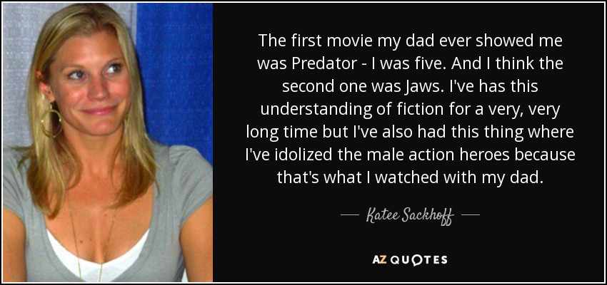 The first movie my dad ever showed me was Predator - I was five. And I think the second one was Jaws. I've has this understanding of fiction for a very, very long time but I've also had this thing where I've idolized the male action heroes because that's what I watched with my dad. - Katee Sackhoff