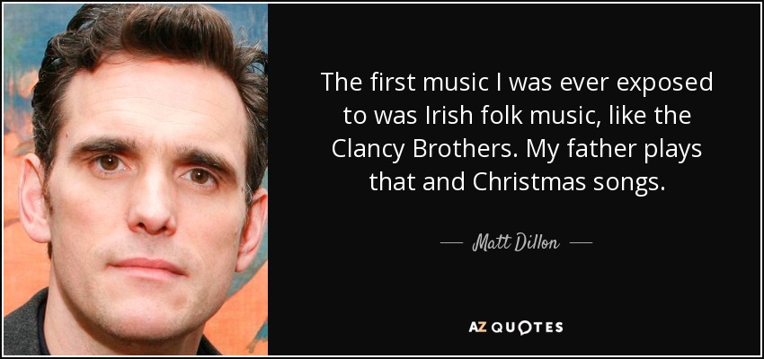 The first music I was ever exposed to was Irish folk music, like the Clancy Brothers. My father plays that and Christmas songs. - Matt Dillon
