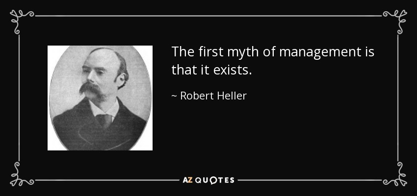 The first myth of management is that it exists. - Robert Heller