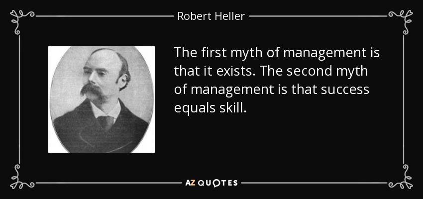 The first myth of management is that it exists. The second myth of management is that success equals skill. - Robert Heller