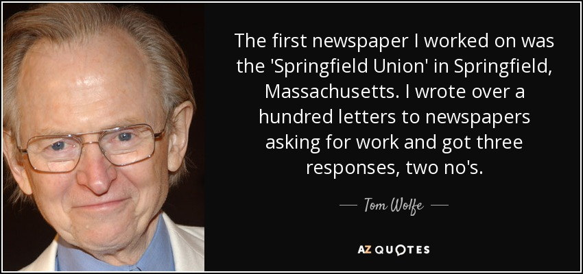 The first newspaper I worked on was the 'Springfield Union' in Springfield, Massachusetts. I wrote over a hundred letters to newspapers asking for work and got three responses, two no's. - Tom Wolfe
