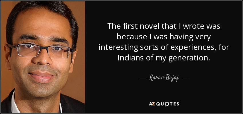 The first novel that I wrote was because I was having very interesting sorts of experiences, for Indians of my generation. - Karan Bajaj