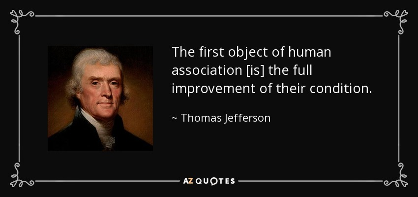 The first object of human association [is] the full improvement of their condition. - Thomas Jefferson