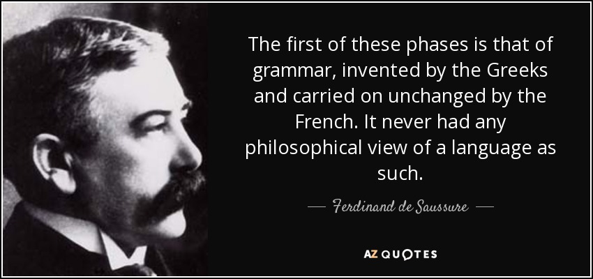 The first of these phases is that of grammar, invented by the Greeks and carried on unchanged by the French. It never had any philosophical view of a language as such. - Ferdinand de Saussure