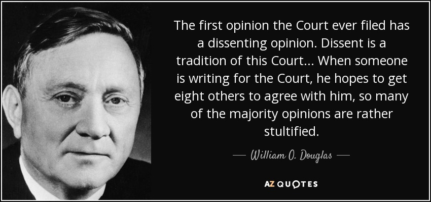 The first opinion the Court ever filed has a dissenting opinion. Dissent is a tradition of this Court... When someone is writing for the Court, he hopes to get eight others to agree with him, so many of the majority opinions are rather stultified. - William O. Douglas