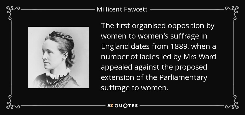 The first organised opposition by women to women's suffrage in England dates from 1889, when a number of ladies led by Mrs Ward appealed against the proposed extension of the Parliamentary suffrage to women. - Millicent Fawcett