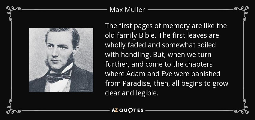 The first pages of memory are like the old family Bible. The first leaves are wholly faded and somewhat soiled with handling. But, when we turn further, and come to the chapters where Adam and Eve were banished from Paradise, then, all begins to grow clear and legible. - Max Muller