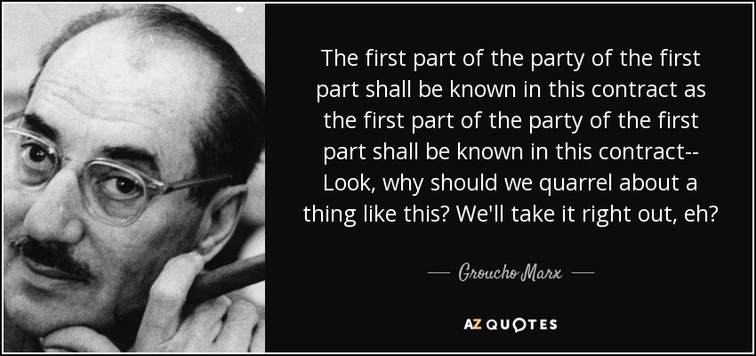 The first part of the party of the first part shall be known in this contract as the first part of the party of the first part shall be known in this contract-- Look, why should we quarrel about a thing like this? We'll take it right out, eh? - Groucho Marx
