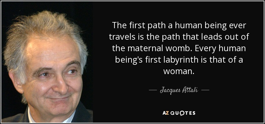 The first path a human being ever travels is the path that leads out of the maternal womb. Every human being's first labyrinth is that of a woman. - Jacques Attali