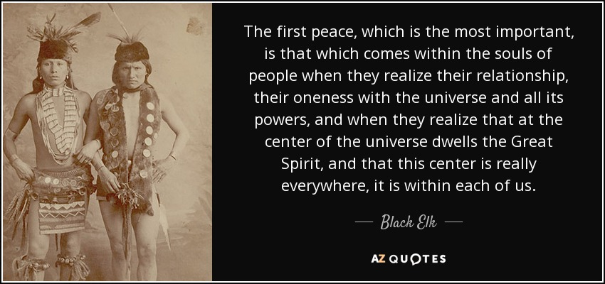 The first peace, which is the most important, is that which comes within the souls of people when they realize their relationship, their oneness with the universe and all its powers, and when they realize that at the center of the universe dwells the Great Spirit, and that this center is really everywhere, it is within each of us. - Black Elk