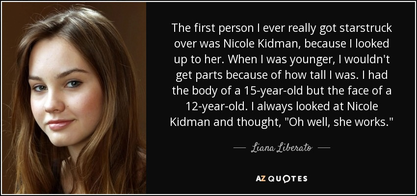 The first person I ever really got starstruck over was Nicole Kidman, because I looked up to her. When I was younger, I wouldn't get parts because of how tall I was. I had the body of a 15-year-old but the face of a 12-year-old. I always looked at Nicole Kidman and thought,
