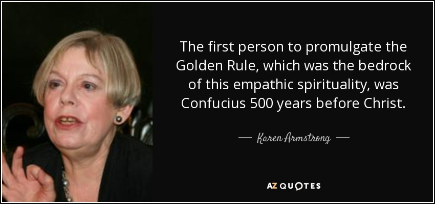 The first person to promulgate the Golden Rule, which was the bedrock of this empathic spirituality, was Confucius 500 years before Christ. - Karen Armstrong