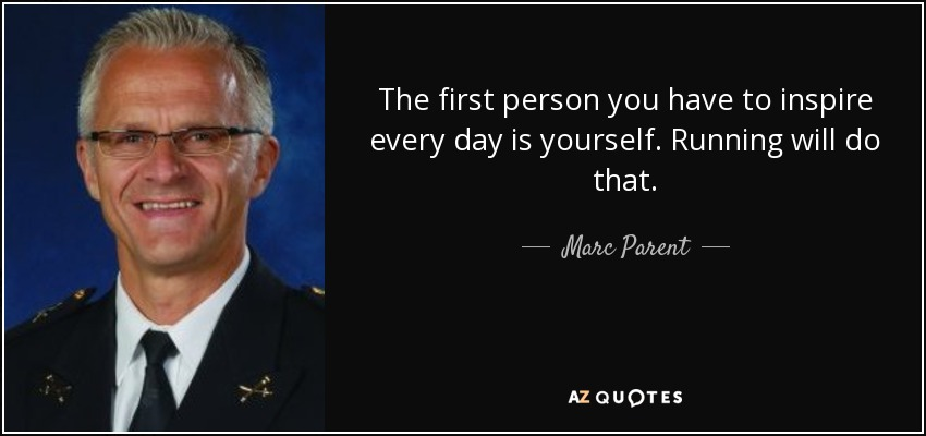The first person you have to inspire every day is yourself. Running will do that. - Marc Parent