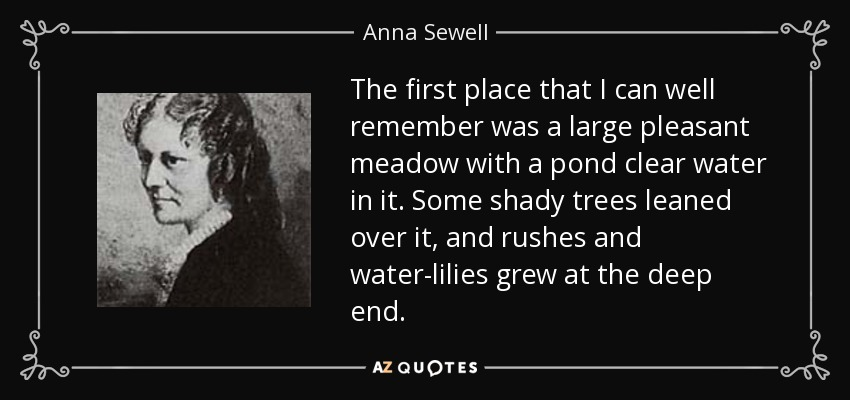 The first place that I can well remember was a large pleasant meadow with a pond clear water in it. Some shady trees leaned over it, and rushes and water-lilies grew at the deep end. - Anna Sewell
