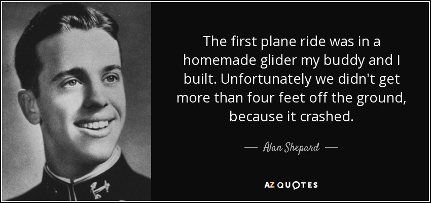 The first plane ride was in a homemade glider my buddy and I built. Unfortunately we didn't get more than four feet off the ground, because it crashed. - Alan Shepard
