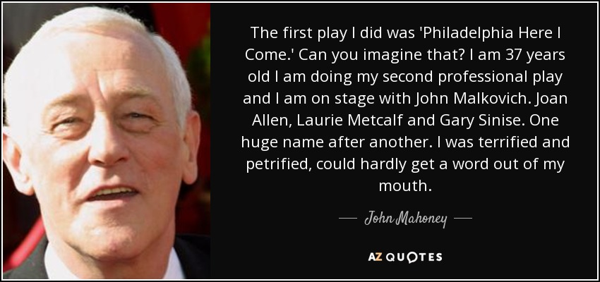 The first play I did was 'Philadelphia Here I Come.' Can you imagine that? I am 37 years old I am doing my second professional play and I am on stage with John Malkovich. Joan Allen, Laurie Metcalf and Gary Sinise. One huge name after another. I was terrified and petrified, could hardly get a word out of my mouth. - John Mahoney