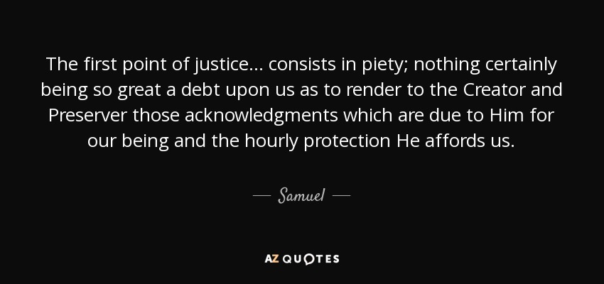 The first point of justice ... consists in piety; nothing certainly being so great a debt upon us as to render to the Creator and Preserver those acknowledgments which are due to Him for our being and the hourly protection He affords us. - Samuel