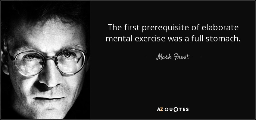 The first prerequisite of elaborate mental exercise was a full stomach. - Mark Frost