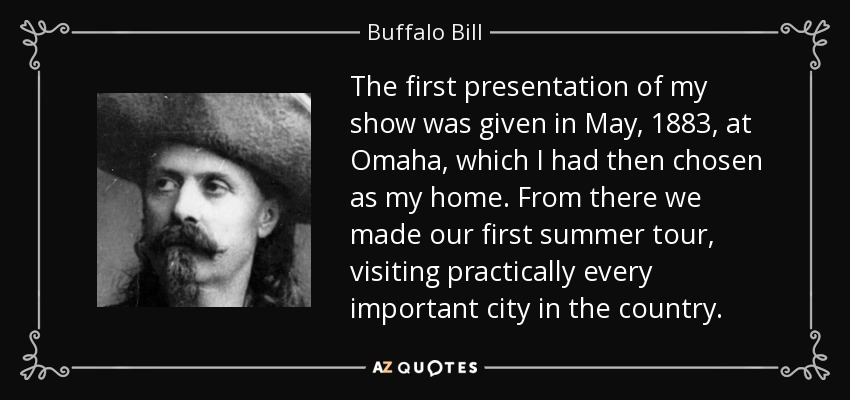 The first presentation of my show was given in May, 1883, at Omaha, which I had then chosen as my home. From there we made our first summer tour, visiting practically every important city in the country. - Buffalo Bill