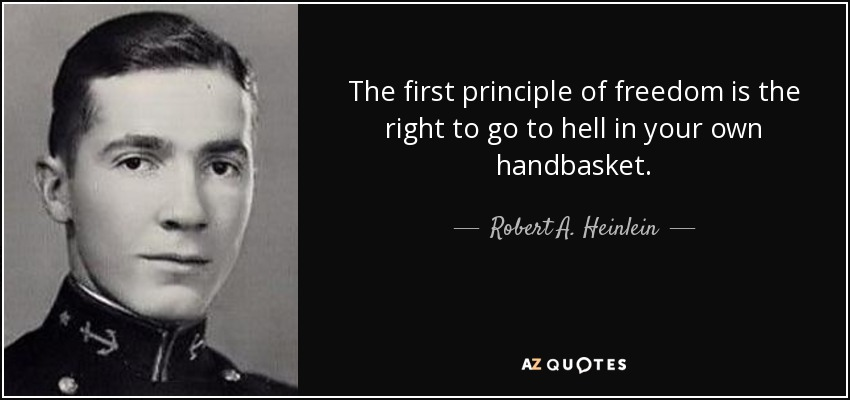 The first principle of freedom is the right to go to hell in your own handbasket. - Robert A. Heinlein