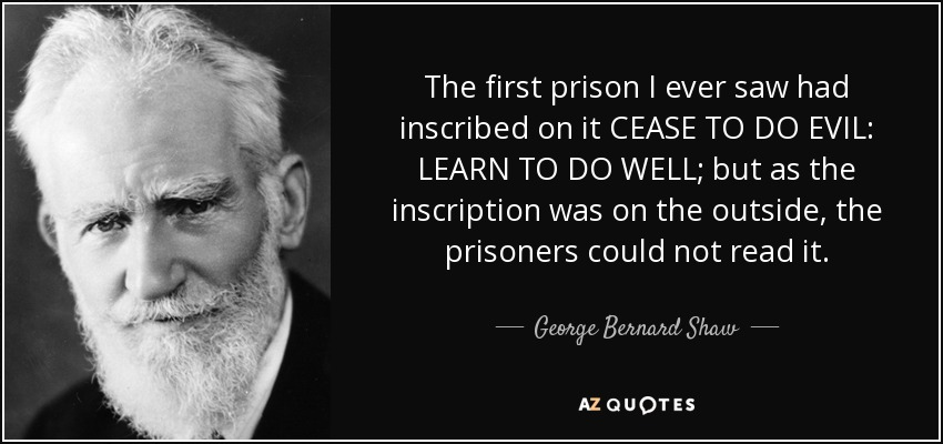 The first prison I ever saw had inscribed on it CEASE TO DO EVIL: LEARN TO DO WELL; but as the inscription was on the outside, the prisoners could not read it. - George Bernard Shaw
