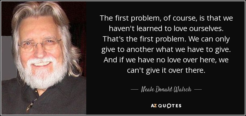 The first problem, of course, is that we haven't learned to love ourselves. That's the first problem. We can only give to another what we have to give. And if we have no love over here, we can't give it over there. - Neale Donald Walsch