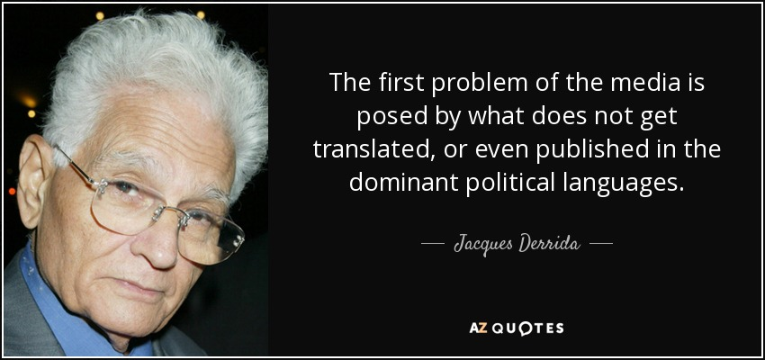 The first problem of the media is posed by what does not get translated, or even published in the dominant political languages. - Jacques Derrida