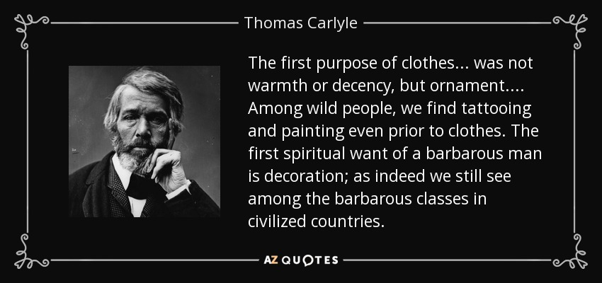 The first purpose of clothes... was not warmth or decency, but ornament.... Among wild people, we find tattooing and painting even prior to clothes. The first spiritual want of a barbarous man is decoration; as indeed we still see among the barbarous classes in civilized countries. - Thomas Carlyle