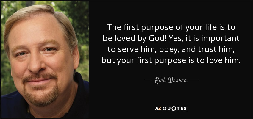 The first purpose of your life is to be loved by God! Yes, it is important to serve him, obey, and trust him, but your first purpose is to love him. - Rick Warren
