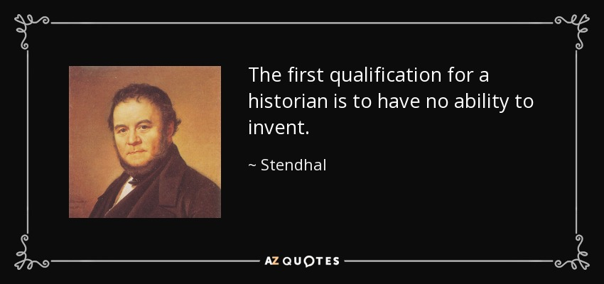 The first qualification for a historian is to have no ability to invent. - Stendhal