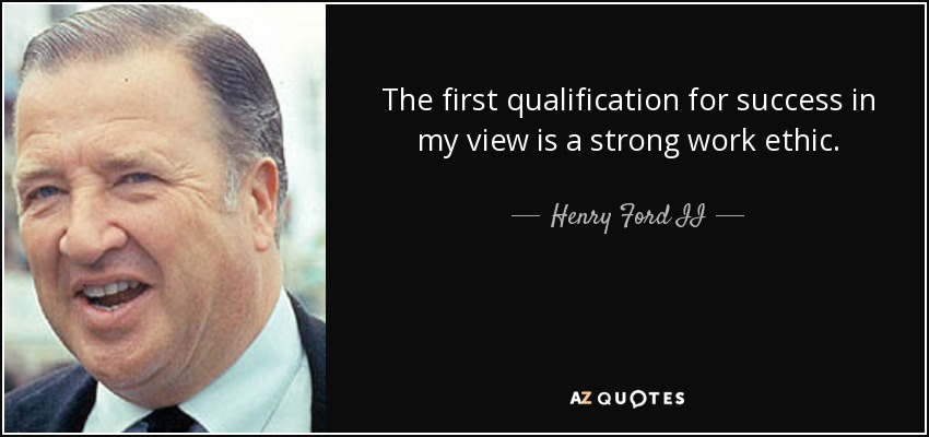 The first qualification for success in my view is a strong work ethic. - Henry Ford II