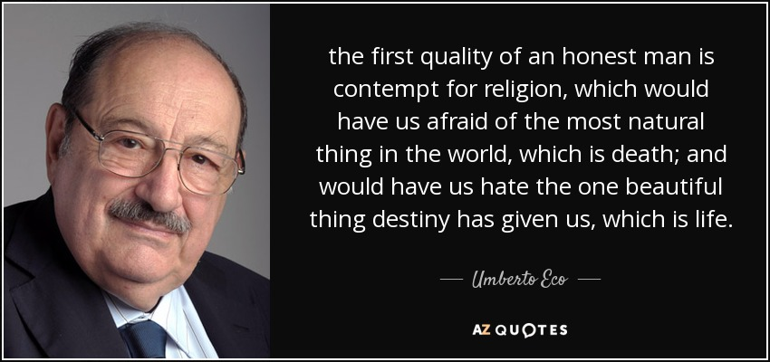the first quality of an honest man is contempt for religion, which would have us afraid of the most natural thing in the world, which is death; and would have us hate the one beautiful thing destiny has given us, which is life. - Umberto Eco