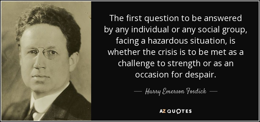 The first question to be answered by any individual or any social group, facing a hazardous situation, is whether the crisis is to be met as a challenge to strength or as an occasion for despair. - Harry Emerson Fosdick
